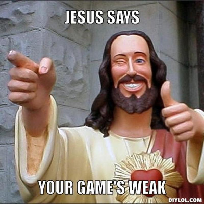 resized_jesus-says-meme-generator-jesus-says-your-game-s-weak-3ce1eb.jpg